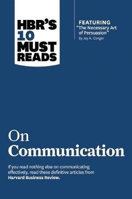 "HBR's 10 Must Reads on Communication (with featured article ""The Necessary Art of Persuasion,"" by Jay A. Conger)..."
