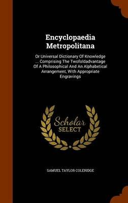 Encyclopaedia Metropolitana - Or Universal Dictionary of Knowledge ... Comprising the Twofoldadvantage of a Philosophical and...