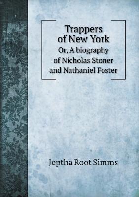 Trappers of New York Or, a Biography of Nicholas Stoner and Nathaniel Foster (Paperback): Jeptha Root Simms