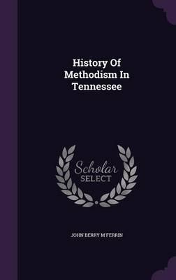 History of Methodism in Tennessee (Hardcover): John Berry M'ferrin