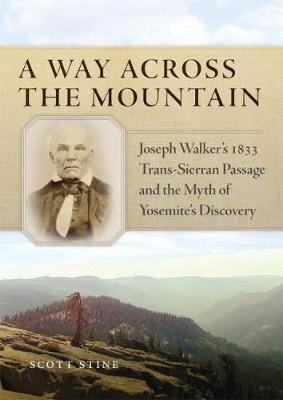 A Way Across the Mountain - Joseph Walker's 1833 Trans-Sierran Passage and the Myth of Yosemite's Discovery...