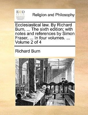 Ecclesiastical Law. by Richard Burn, ... the Sixth Edition; With Notes and References by Simon Fraser, ... in Four Volumes. ......