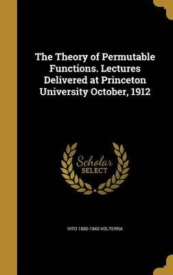 The Theory of Permutable Functions. Lectures Delivered at Princeton University October, 1912 (Hardcover): Vito 1860-1940...