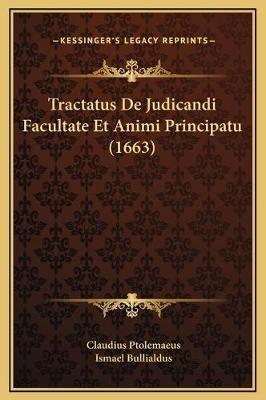Tractatus de Judicandi Facultate Et Animi Principatu (1663) (Latin, Hardcover): Claudius Ptolemaeus, Ismael Bullialdus