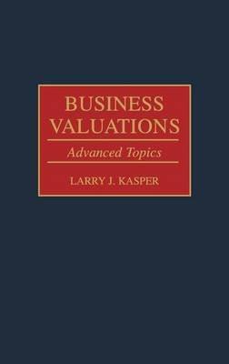 Business Valuations - Advanced Topics (Hardcover): Larry J. Kasper