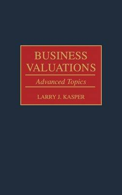 Business Valuations - Advanced Topics (Hardcover): Larry J. Kasper