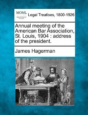 Annual Meeting of the American Bar Association, St. Louis, 1904 - Address of the President. (Paperback): James Hagerman