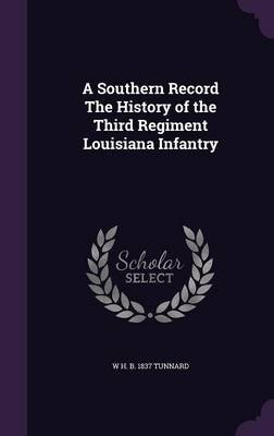 A Southern Record the History of the Third Regiment Louisiana Infantry (Hardcover): W. H. B. 1837 Tunnard