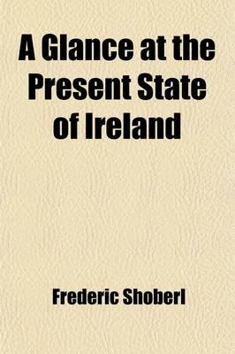 A Glance at the Present State of Ireland; With Reflections on the Absolute Necessity of a Complete and Effective Emancipation...