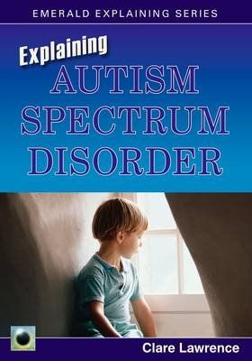 Explaining Autism Spectrum Disorder (Paperback): Clare Lawrence