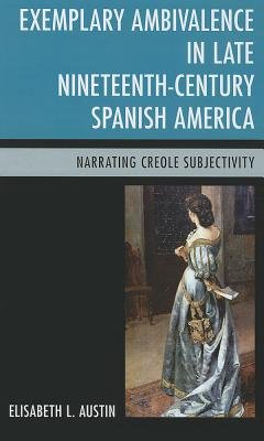 Exemplary Ambivalence in Late Nineteenth-Century Spanish America - Narrating Creole Subjectivity (Hardcover): Elisabeth L....