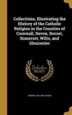 Collections, Illustrating the History of the Catholic Religion in the Counties of Cornwall, Devon, Dorset, Somerset, Wilts, and...