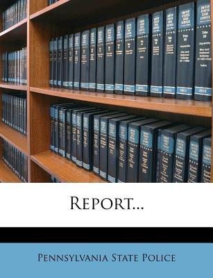 Report... (Paperback): Pennsylvania State Police