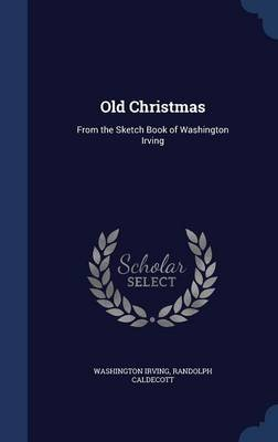 Old Christmas - From the Sketch Book of Washington Irving (Hardcover): Washington Irving, Randolph Caldecott