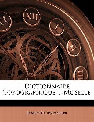 Dictionnaire Topographique ... Moselle (English, French, Paperback): Ernest De Bouteiller