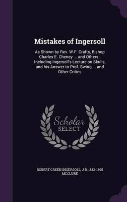 Mistakes of Ingersoll - As Shown by REV. W.F. Crafts, Bishop Charles E. Cheney ... and Others: Including Ingersoll's...