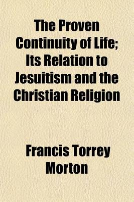 The Proven Continuity of Life; Its Relation to Jesuitism and the Christian Religion (Paperback): Francis Torrey Morton