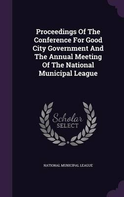 Proceedings of the Conference for Good City Government and the Annual Meeting of the National Municipal League (Hardcover):...