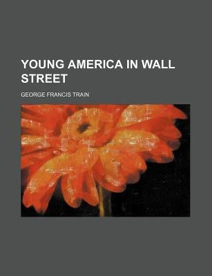 Young America in Wall Street (Paperback): Anonymous, George Francis Train