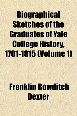 Biographical Sketches of the Graduates of Yale College History, 1701-1815 (Volume 1) (Paperback): Franklin Bowditch Dexter