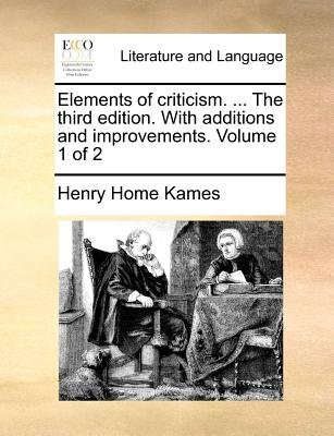 Elements of Criticism. ... the Third Edition. with Additions and Improvements. Volume 1 of 2 (Paperback): Henry Home Kames
