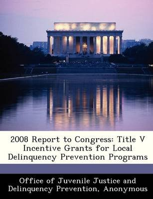 2008 Report to Congress - Title V Incentive Grants for Local Delinquency Prevention Programs (Paperback):