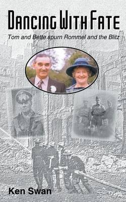 Dancing with Fate - Tom and Bette Spurn Rommel and the Blitz (Electronic book text): Ken Swan