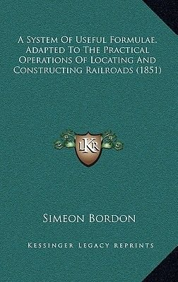 A System of Useful Formulae, Adapted to the Practical Operations of Locating and Constructing Railroads (1851) (Hardcover):...