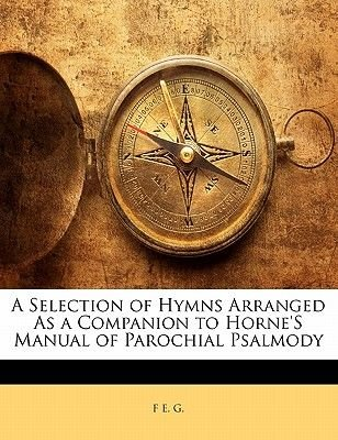 A Selection of Hymns Arranged as a Companion to Horne's Manual of Parochial Psalmody (Paperback): F E. G.