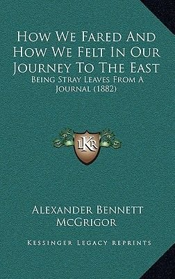 How We Fared and How We Felt in Our Journey to the East - Being Stray Leaves from a Journal (1882) (Hardcover): Alexander...