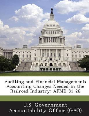 Auditing and Financial Management - Accounting Changes Needed in the Railroad Industry: Afmd-81-26 (Paperback): U S Government...