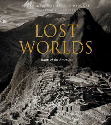 Lost Worlds: Ruins of the Americas (Hardcover): Arthur Drooker, Pico Iyer