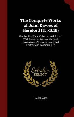 The Complete Works of John Davies of Hereford (15.-1618) - For the First Time Collected and Edited: With Memorial-Introduction...