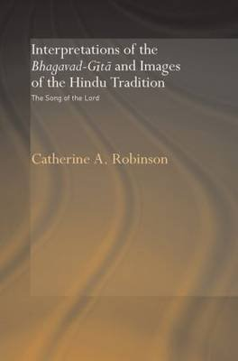 Interpretations of the Bhagavad-Gita and Images of the Hindu Tradition - The Song of the Lord (Paperback): Catherine A Robinson