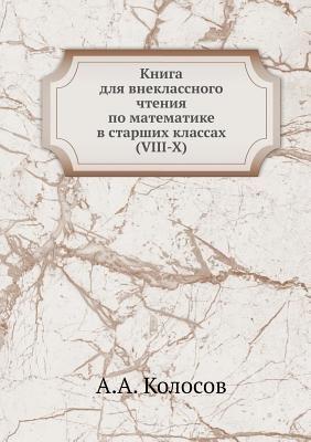 Kniga Dlya Vneklassnogo Chteniya Po Matematike V Starshih Klassah (VIII-X) (Russian, Paperback): A.A. Kolosov
