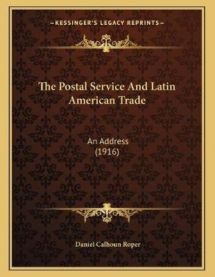 The Postal Service and Latin American Trade - An Address (1916) (Paperback): Daniel Calhoun Roper