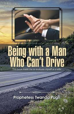 Being with a Man Who Can't Drive (Paperback): Prophetess Twanda Pugh