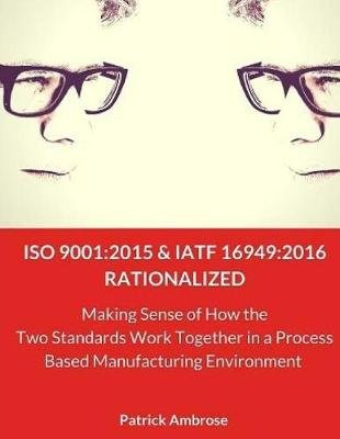 ISO 9001 - 2015 and Iatf 16949:2016 Rationalized: Making Sense of How the Two Standards Work Together in a Process Based...