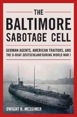The Baltimore Sabotage Cell - German Agents, American Traitors, and the U-boat Deutschland During World War I (Hardcover):...