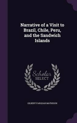Narrative of a Visit to Brazil, Chile, Peru, and the Sandwich Islands (Hardcover): Gilbert Farquar Mathison