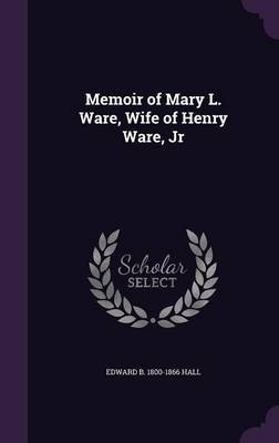 Memoir of Mary L. Ware, Wife of Henry Ware, Jr (Hardcover): Edward B. 1800-1866 Hall