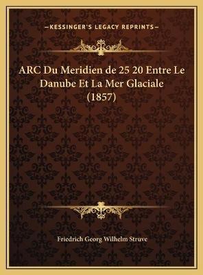 ARC Du Meridien de 25 20 Entre Le Danube Et La Mer Glaciale (1857) (English, French, Hardcover): Friedrich Georg Wilhelm Struve