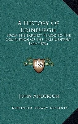 A History of Edinburgh - From the Earliest Period to the Completion of the Half Century 1850 (1856) (Hardcover): John Anderson