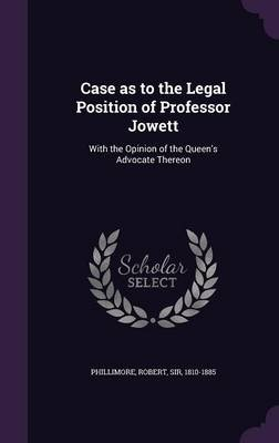 Case as to the Legal Position of Professor Jowett - With the Opinion of the Queen's Advocate Thereon (Hardcover): Robert...