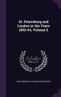 St. Petersburg and London in the Years 1852-64, Volume 2 (Hardcover): Karl Friedrich Vitzthum Von Eckstadt
