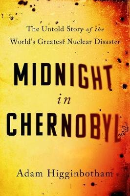 Midnight In Chernobyl - The Untold Story Of The World's Greatest Nuclear Disaster (Paperback): Adam Higginbotham