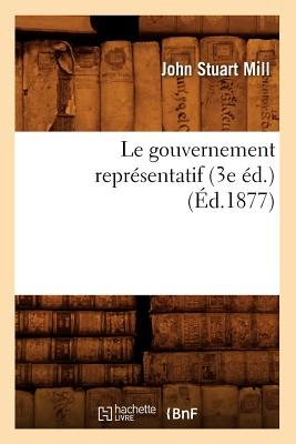 Le Gouvernement Representatif (3e Ed.) (Ed.1877) (French, Paperback): John Stuart Mill
