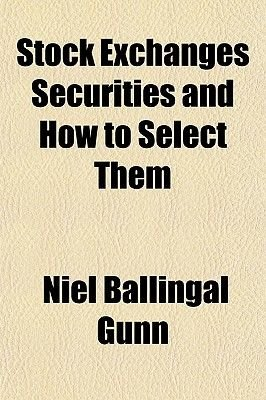 Stock Exchanges Securities and How to Select Them (Paperback): Niel Ballingal Gunn