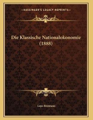 Die Klassische Nationalokonomie (1888) (German, Paperback): Lujo Brentano