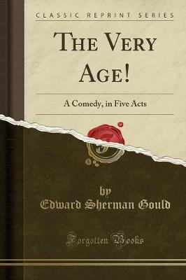 The Very Age! - A Comedy, in Five Acts (Classic Reprint) (Paperback): Edward Sherman Gould